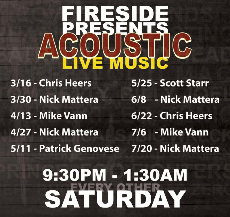 FIRESIDE PRESENTS ACOUSTIC LIVE MUSIC GLENN NOWAK NICK MATTERA ANNE DONOHUE COVERING BANDS PEARL JAM, U2, STING SATRIANI, RADIO HEAD FLEETWOOD MAC TOM PETTY, BILLY JOEL THE BEATLES, TONIC NEW RADICALS, BIG WRECK ERIC JOHNSON, SOUND GARDEN PRINCE, FOO FIGHTERS JEFF BUCKLEY, BIG BAD ZERO THIRD EYE BLIND... AND MORE FIRESIDE RESTAURANT AND TAVERN 9:30PM - 1:30AM EVERY OTHER SATURDAY SEPTEMBER 1, 15, 29, OCTOBER 13, 27. NO COVER $1 OFF BUD LIGHT, COORS LIGHT 4PM-6PM